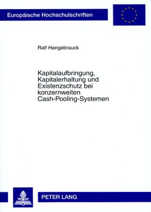 Kapitalaufbringung, Kapitalerhaltung und Existenzschutz bei konzernweiten Cash-Pooling-Systemen von Hangebrauck,  Ralf