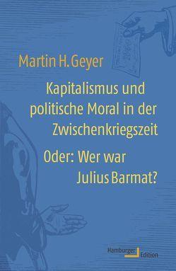 Kapitalismus und politische Moral in der Zwischenkriegszeit oder: Wer war Julius Barmat? von Geyer,  Martin H.