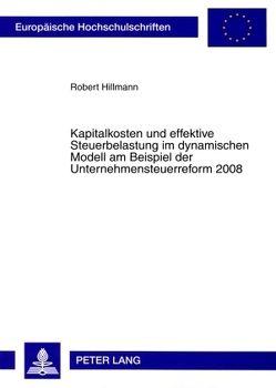 Kapitalkosten und effektive Steuerbelastung im dynamischen Modell am Beispiel der Unternehmensteuerreform 2008 von Hillmann,  Robert
