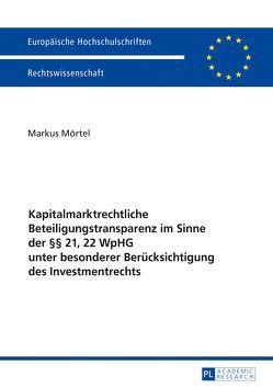 Kapitalmarktrechtliche Beteiligungstransparenz im Sinne der §§ 21, 22 WpHG unter besonderer Berücksichtigung des Investmentrechts von Mörtel,  Markus