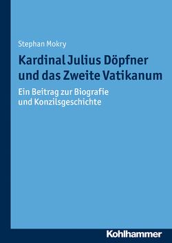 Kardinal Julius Döpfner und das Zweite Vatikanum von Bischof,  Franz Xaver, Mokry,  Stephan, Unterburger,  Klaus, Weitlauff,  Manfred