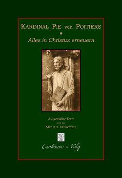Kardinal Pie von Poitiers – Alles in Christus erneuern von Fiedrowicz,  Michael, Pie,  Louis-Édouard-François-Desiré