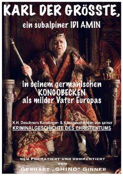 Karl der Grösste, ein subalpiner Idi Amin in seinem germanischen Kongobecken als milder Vater Europas von Deschner,  Karlheinz, ginner,  gerhart