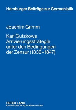 Karl Gutzkows Arrivierungsstrategie unter den Bedingungen der Zensur (1830-1847) von Grimm,  Joachim