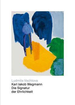 Karl Jakob Wegmann – Die Signatur der Ehrlichkeit von Frei,  Conradin, Vachtova,  Ludmila