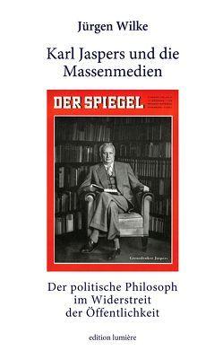 Karl Jaspers und die Massenmedien. Der politische Philosoph im Widerstreit der Öffentlichkeit. von Wilke,  Juergen