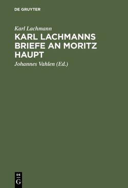 Karl Lachmanns Briefe an Moritz Haupt von Lachmann,  Karl, Vahlen,  Johannes
