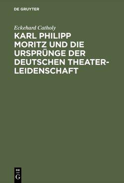Karl Philipp Moritz und die Ursprünge der deutschen Theaterleidenschaft von Catholy,  Eckehard