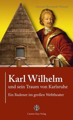 Karl Wilhelm und sein Traum von Karlsruhe von Borchardt-Wenzel,  Annette