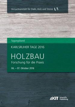 Karlsruher Tage 2016 – Holzbau : Forschung für die Praxis, Karlsruhe, 06. Oktober – 07. Oktober 2016 von Görlacher,  Rainer