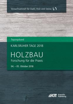 Karlsruher Tage 2018 – Holzbau : Forschung für die Praxis, Karlsruhe, 04. Oktober – 05. Oktober 2018 von Görlacher,  Rainer, Sandhaas,  Carmen