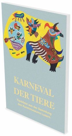 Karneval der Tiere – Tierbilder aus der Sammlung des Kunstmuseums Luzern von Fetzer,  Fanni, Sezgin,  Hilal, Stahlhut,  Heinz