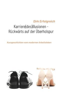 Karriere(des)illusionen – Rückwärts auf der Überholspur von Erfolgreich,  Dirk