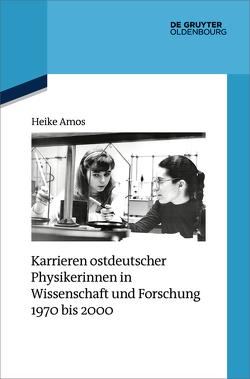 Karrieren ostdeutscher Physikerinnen in Wissenschaft und Forschung 1970 bis 2000 von Amos,  Heike