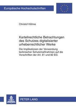 Kartellrechtliche Betrachtungen des Schutzes digitalisierter urheberrechtlicher Werke von Höhne,  Christof