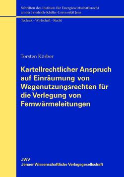 Kartellrechtlicher Anspruch auf Einräumung von Wegenutzungsrechten für die Verlegung von Fernwärmeleitungen von Körber,  Torsten