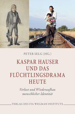 Kaspar Hauser und das Flüchtlingsdrama heute von Selg,  Peter