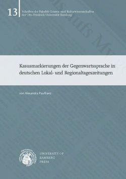 Kasusmarkierungen der Gegenwartssprache in deutschen Lokal- und Regionaltageszeitungen von Paulfranz,  Alexandra