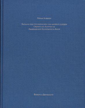 Katalog der ptolemäischen und kaiserzeitlichen Objekte aus Ägypten im Akademischen Kunstmuseum Bonn von Schmidt,  Stefan