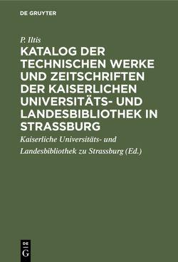 Katalog der technischen Werke und Zeitschriften der Kaiserlichen Universitäts- und Landesbibliothek in Strassburg von Iltis,  P., Kaiserliche Universitäts- und Landesbibliothek zu Strassburg