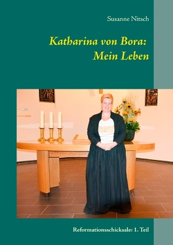 Katharina von Bora: Mein Leben von Nitsch,  Susanne