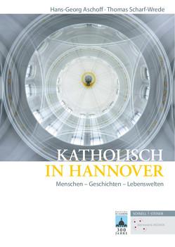 Katholisch in Hannover von Aschoff,  Hans-Georg, Scharf-Werde,  Thomas