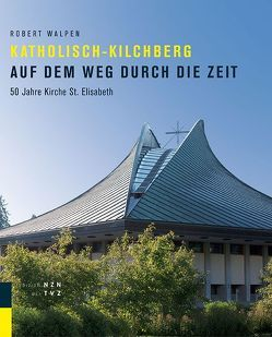 Katholisch-Kilchberg auf dem Weg durch die Zeit von Römisch-katholische Kirchgemeinde Kilchberg, Walpen,  Robert