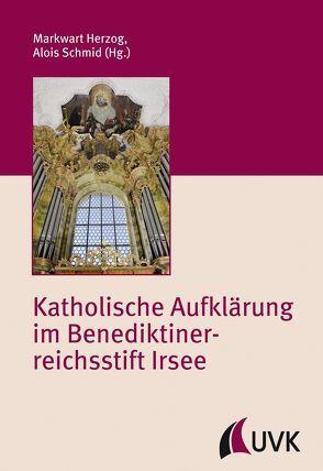Katholische Aufklärung im Benediktinerreichsstift Irsee von Herzog,  Markwart, Schmid,  Alois