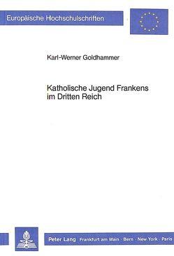 Katholische Jugend Frankens im Dritten Reich von Goldhammer,  Karl-Werner