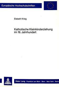 Katholische Kleinkinderziehung im 19. Jahrhundert von Krieg,  Elsbeth