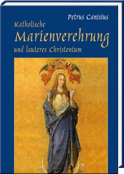 Katholische Marienverehrung und lauteres Christentum von Canisius,  Petrus, Jordans,  Josef