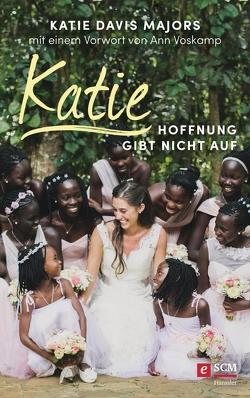 Katie – Hoffnung gibt nicht auf von Davis Majors,  Katie, Voskamp,  Ann