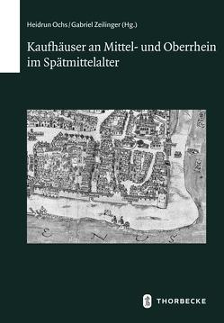 Kaufhäuser an Mittel- und Oberrhein im Spätmittelalter von Ochs,  Heidrun, Zeilinger,  Gabriel