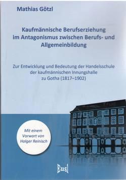 Kaufmännische Berufserziehung im Antagonismus zwischen Berufs- und Allgemeinbildung von Götzl,  Mathias
