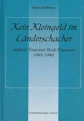 Kein Kleingeld im Länderschacher. Südtirol, Triest und Alcide Degasperi 1945/46 von Stadlmayer,  Viktoria