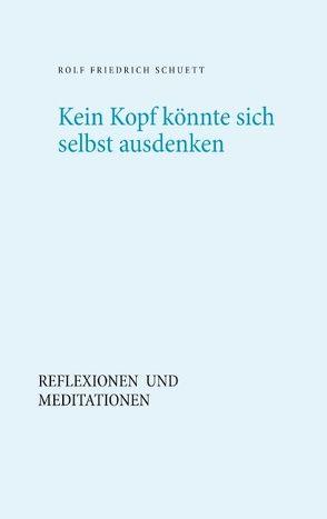 Kein Kopf könnte sich selbst ausdenken von Schuett,  Rolf Friedrich
