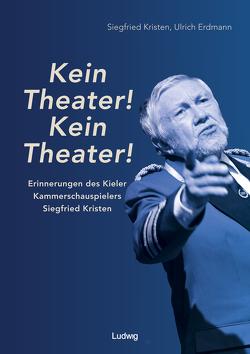 """""""Kein Theater! Kein Theater!"""" – Erinnerungen des Kieler Kammerschauspielers Siegfried Kristen von Erdmann,  Ulrich, Kristen,  Siegfried, Theatermuseum Kiel e.V."""