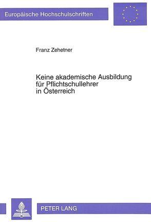 Keine akademische Ausbildung für Pflichtschullehrer in Österreich von Zehetner,  Franz
