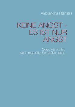 KEINE ANGST – ES IST NUR ANGST von Reiners,  Alexandra