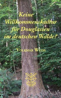 Keine Willkommenskultur für Douglasien im deutschen Walde? von Weiss,  Volkmar