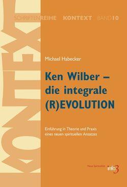 Ken Wilber – die integrale (R)EVOLUTION von Habecker,  Michael