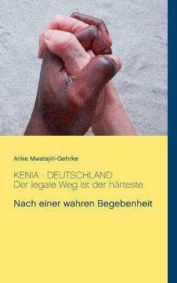 Kenia – Deutschland. Der legale Weg ist der härteste von Mwatajiri-Gehrke,  Anke
