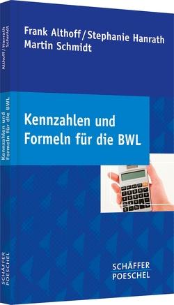 Kennzahlen und Formeln für die BWL von Althoff,  Frank, Hanrath,  Stephanie, Schmidt,  Martin