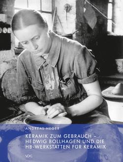 Keramik zum Gebrauch – Hedwig Bollhagen und die HB-Werkstätten für Keramik von Heger,  Andreas