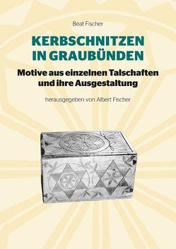 Kerbschnitzen in Graubünden von Fischer,  Albert, Fischer,  Beat