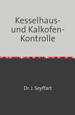 Kesselhaus-und Kalkofen-Kontrolle auf Grund Gasometrischer, Kalorimetrischer etc. Untersuchungen von Seyffart,  Johannes