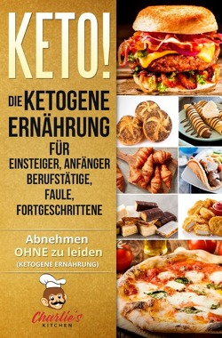 KETO! Die ketogene Ernährung für Einsteiger, Anfänger Berufstätige, Faule, Fortgeschrittene von Kitchen,  Charlie's