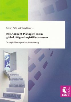 Key Account Management in global tätigen Logistikkonzernen von Kühn,  Robert, Siebert,  Tanja