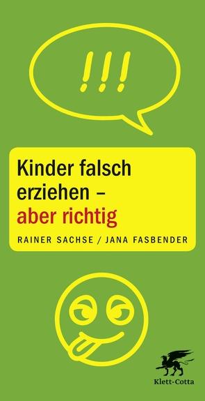 Kinder falsch erziehen – aber richtig von Fasbender,  Jana, Sachse,  Rainer