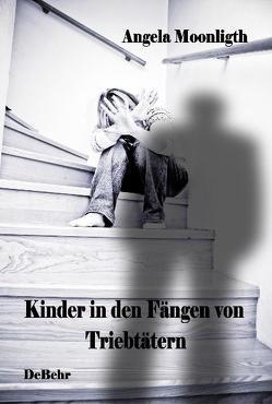 Kinder in den Fängen von Triebtätern – Fallbeispiele von Opfern und Tätern von DeBehr,  Verlag, Moonlight,  Angela
